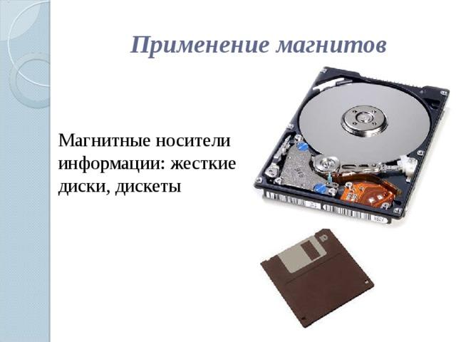 Применение магнитов Магнитные носители информации: жесткие диски, дискеты