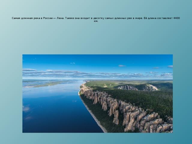 Самая длинная река в России — Лена. Также она входит в десятку самых длинных рек в мире. Её длина составляет 4400 км.