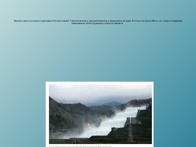 Звание самого высокого водопада в России отдают Тальниковскому, расположенному в Красноярском крае. Его высота около 600 м, но точные измерения невозможны из-за труднодоступности объекта.