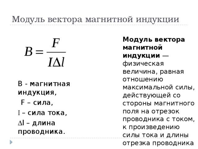 Модуль вектора магнитной индукции   В - магнитная индукция,  F – сила,  I – сила тока,   l – длина проводника.   Модуль вектора магнитной индукции — физическая величина, равная отношению максимальной силы, действующей со стороны магнитного поля на отрезок проводника с током, к произведению силы тока и длины отрезка проводника