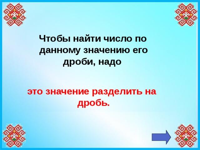 Чтобы найти число по данному значению его дроби, надо  это значение разделить на дробь.