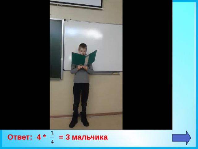 Ответ: 4 * = 3 мальчика
