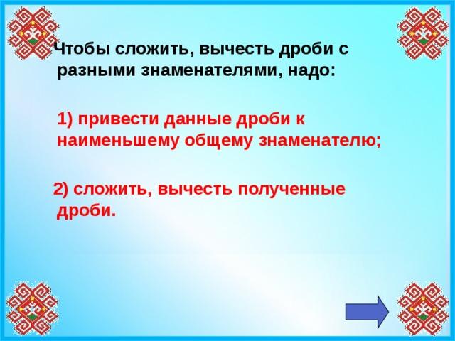 Чтобы сложить, вычесть дроби с разными знаменателями, надо:   1) привести данные дроби к наименьшему общему знаменателю;    2) сложить, вычесть полученные дроби.