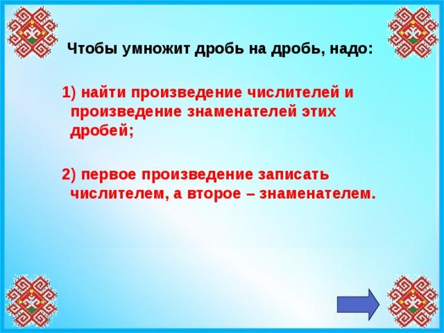 Чтобы умножит дробь на дробь, надо:   1) найти произведение числителей и произведение знаменателей этих дробей;   2) первое произведение записать числителем, а второе – знаменателем.