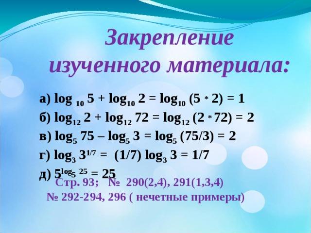 Закрепление  изученного материала: а) log  10 5 + log 10 2 = log 10 (5  *  2) = 1  б) log 12  2 + log 12  7 2 = log 12 ( 2 * 7 2) = 2 в) log 5 75 – log 5 3 = log 5 (75/3) = 2 г) log 3 3 1/7 =   ( 1/7 ) log 3 3 = 1/7 д) 5 log 5  25 = 25   Стр. 93; № 290(2,4), 291(1,3,4) № 292-294, 296 ( нечетные примеры)