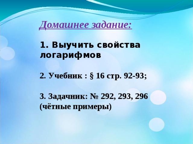 Домашнее задание:  1. Выучить свойства логарифмов  2. Учебник : § 16 стр. 92-93;  3. Задачник: № 292, 293, 296 (чётные примеры)