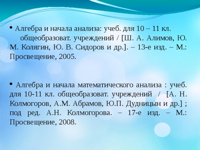 Алгебра и начала анализа: учеб. для 10 – 11 кл. общеобразоват. учреждений / [ Ш. А. Алимов, Ю. М. Колягин, Ю. В. Сидоров и др. ] . – 13-е изд. – М.: Просвещение, 2005.  Алгебра и начала математического анализа : учеб. для 10-11 кл. общеобразоват. учреждений / [ А. Н. Колмогоров, А.М. Абрамов, Ю.П. Дудницын и др. ] ; под ред. А.Н. Колмогорова. – 17-е изд. – М.: Просвещение, 2008.