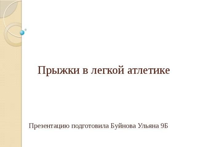 Прыжки в легкой атлетике Презентацию подготовила Буйнова Ульяна 9Б