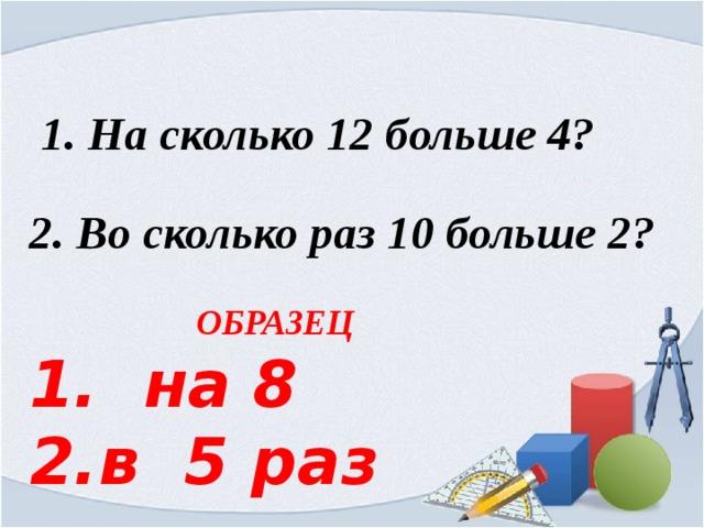 1. На сколько 12 больше 4?   2. Во сколько раз 10 больше 2?   ОБРАЗЕЦ