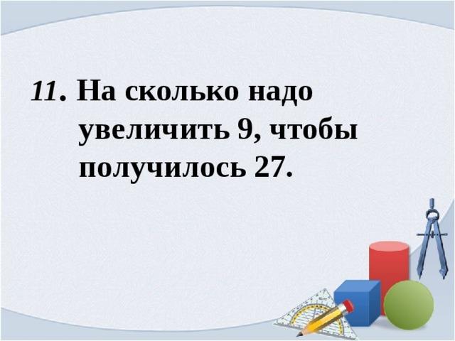 11 . На сколько надо  увеличить 9, чтобы  получилось 27.