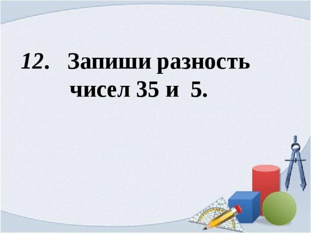 12 . Запиши разность  чисел 35 и 5.