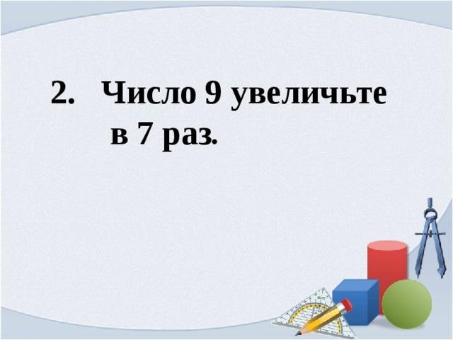2. Число 9 увеличьте  в 7 раз .