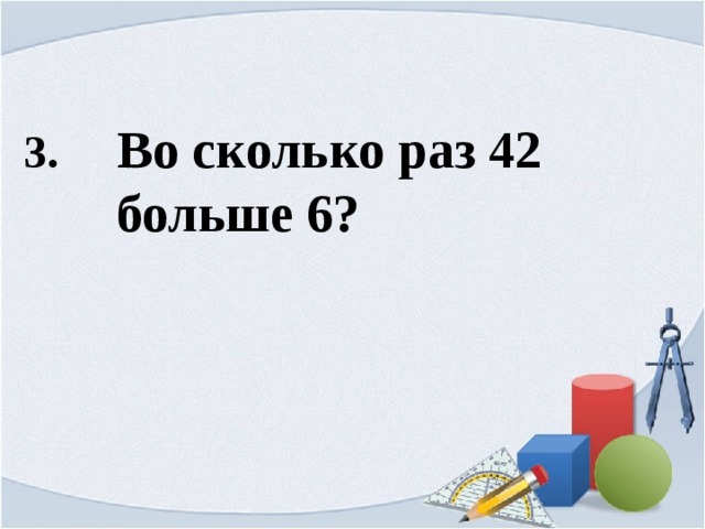 3. Во сколько раз 42  больше 6?