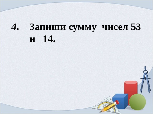 4 . Запиши сумму чисел 53  и 14.