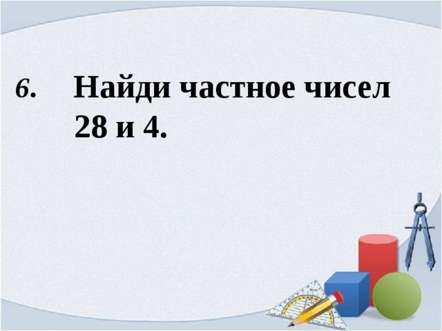 6 . Найди частное чисел  28 и 4.