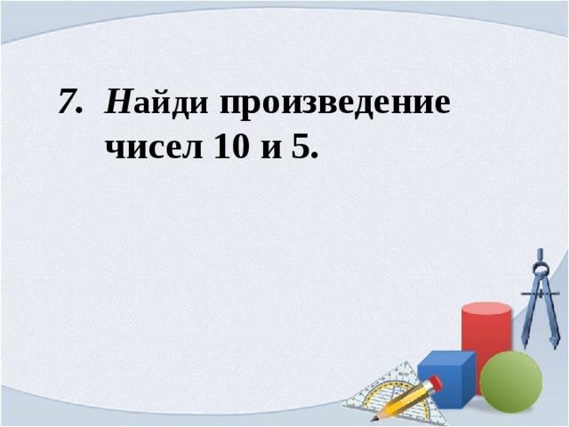 7. Н айди произведение  чисел 10 и 5.