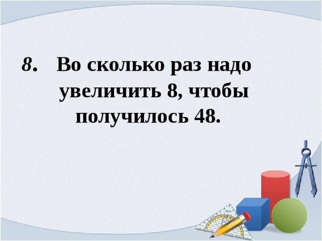 8 . Во сколько раз надо  увеличить 8, чтобы  получилось 48.