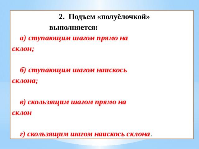 2. Подъем «полуёлочкой» выполняется:   а) ступающим шагом прямо на склон;  б) ступающим шагом наискось склона;  в) скользящим шагом прямо на склон  г) скользящим шагом наискось склона .