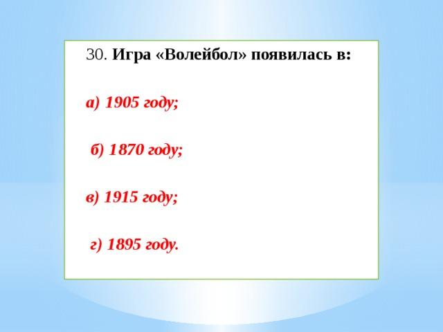 30. Игра «Волейбол» появилась в: а) 1905 году;   б) 1870 году;  в) 1915 году;   г) 1895 году.