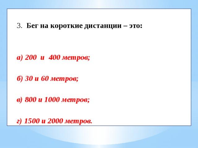 3.  Бег на короткие дистанции – это:    а) 200 и 400 метров;  б) 30 и 60 метров;  в) 800 и 1000 метров;  г) 1500 и 2000 метров.
