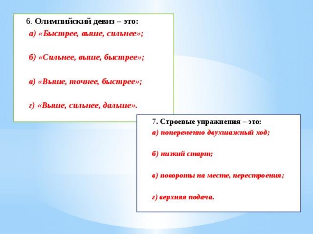 6. Олимпийский девиз – это: а) «Быстрее, выше, сильнее»;  б) «Сильнее, выше, быстрее»;  в) «Выше, точнее, быстрее»;  г) «Выше, сильнее, дальше».   7 . Строевые упражнения – это: а) попеременно двухшажный ход;  б) низкий старт;  в) повороты на месте, перестроения;  г) верхняя подача.