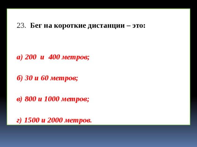 23.  Бег на короткие дистанции – это:    а) 200 и 400 метров;  б) 30 и 60 метров;  в) 800 и 1000 метров;  г) 1500 и 2000 метров.