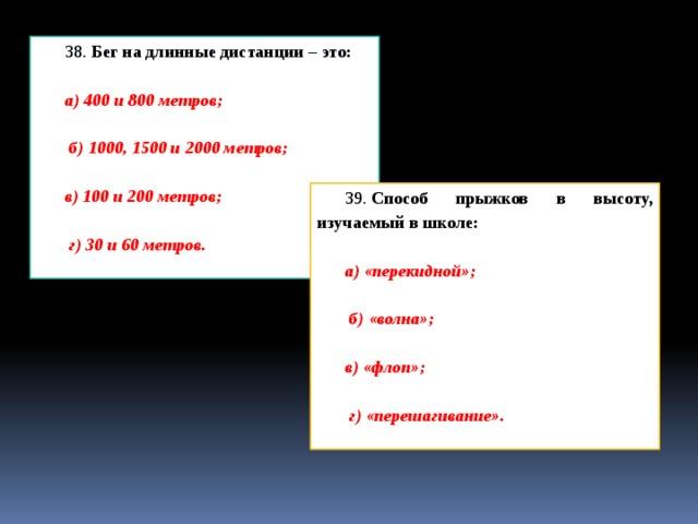 38. Бег на длинные дистанции – это: а) 400 и 800 метров;   б) 1000, 1500 и 2000 метров;  в) 100 и 200 метров;   г) 30 и 60 метров. 39. Способ прыжков в высоту, изучаемый в школе: а) «перекидной»;   б) «волна»;  в) «флоп»;   г) «перешагивание».