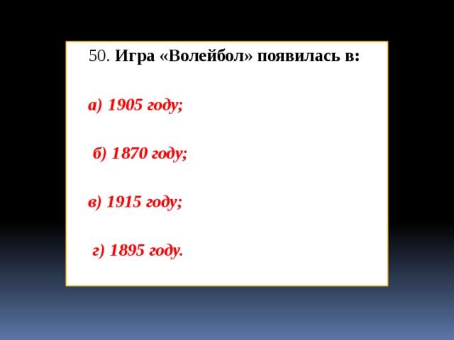 50. Игра «Волейбол» появилась в: а) 1905 году;   б) 1870 году;  в) 1915 году;   г) 1895 году.