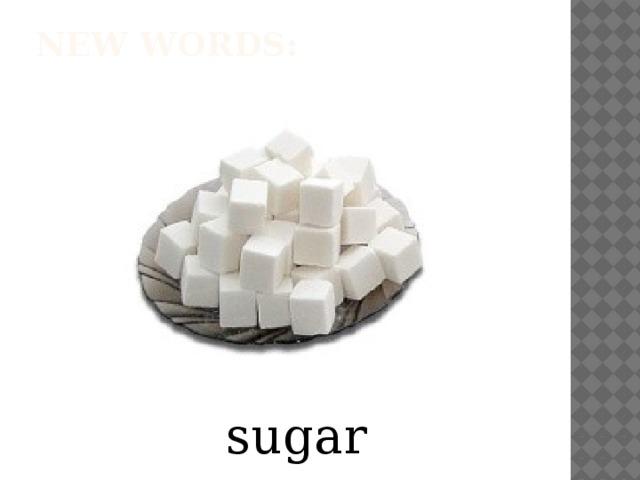 New words:   sugar