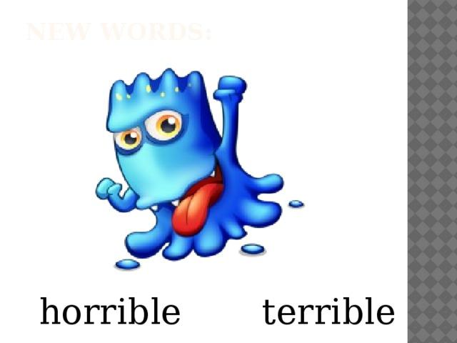 New words:   horrible terrible