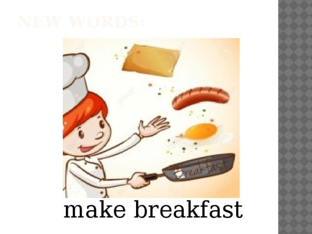 New words:   make breakfast