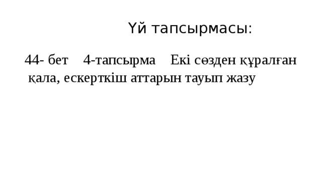 Үй тапсырмасы: 44- бет 4-тапсырма Екі сөзден құралған қала, ескерткіш аттарын тауып жазу