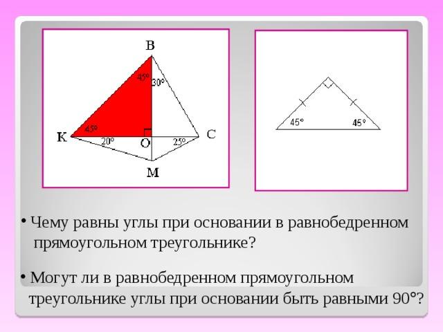 Чему равны углы при основании в равнобедренном  прямоугольном треугольнике?  Могут ли в равнобедренном прямоугольном