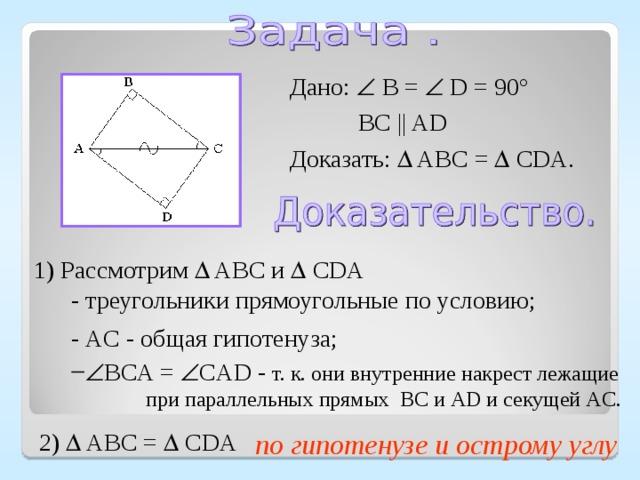 Дано:  B =  D = 90°  BC || AD Доказать:  ABC =   CDA . 1) Рассмотрим  ABC и  CDA  - треугольники прямоугольные по условию; - AC - общая гипотенуза;  BCA =  CAD - т. к. они внутренние накрест лежащие  при параллельных прямых BC и AD и секущей AC . по гипотенузе и острому углу 2)  ABC =   CDA