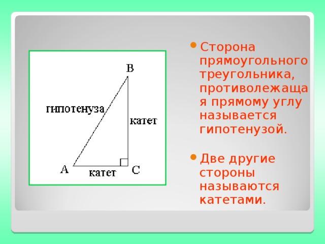 Сторона прямоугольного треугольника, противолежащая прямому углу называется гипотенузой.  Две другие стороны называются катетами.