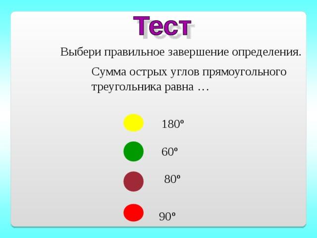 Выбери правильное завершение определения. Сумма острых углов прямоугольного треугольника равна … 180 º 60 º 80 º 90 º