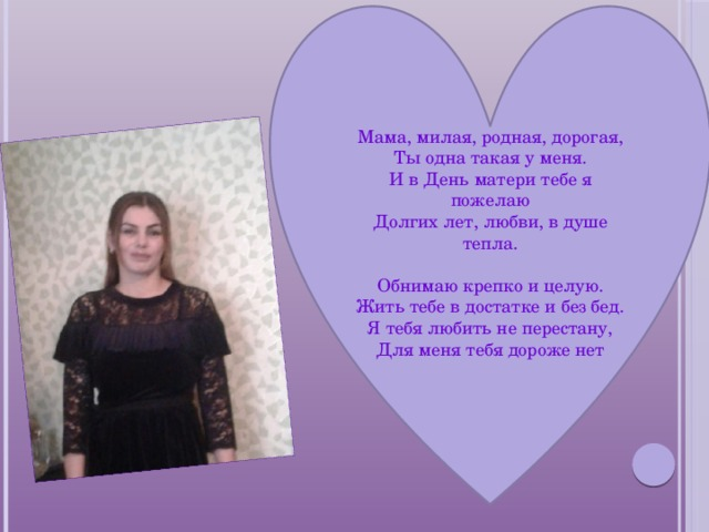 Мама, милая, родная, дорогая,  Ты одна такая у меня.  И в День матери тебе я пожелаю  Долгих лет, любви, в душе тепла.   Обнимаю крепко и целую.  Жить тебе в достатке и без бед.  Я тебя любить не перестану,  Для меня тебя дороже нет .