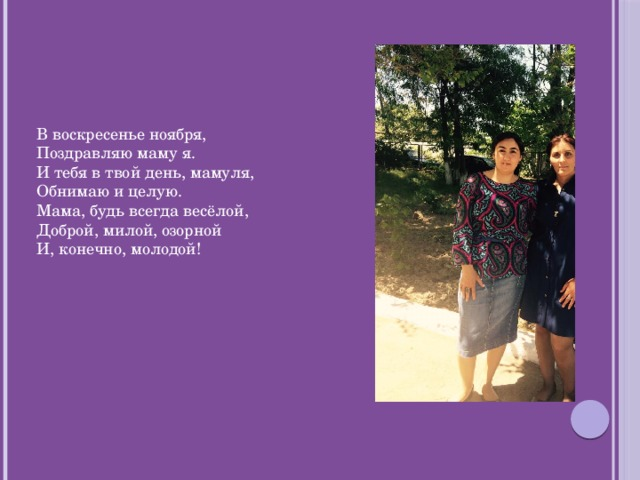 В воскресенье ноября,  Поздравляю маму я.  И тебя в твой день, мамуля,  Обнимаю и целую.  Мама, будь всегда весёлой,  Доброй, милой, озорной  И, конечно, молодой!