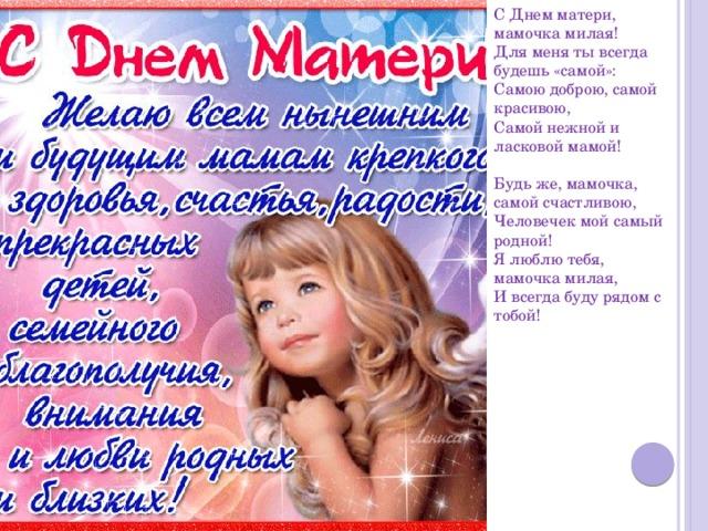 С Днем матери, мамочка милая!  Для меня ты всегда будешь «самой»:  Самою доброю, самой красивою,  Самой нежной и ласковой мамой!   Будь же, мамочка, самой счастливою,  Человечек мой самый родной!  Я люблю тебя, мамочка милая,  И всегда буду рядом с тобой!
