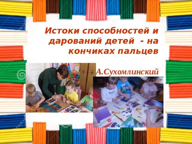 Истоки способностей и дарований детей - на кончиках пальцев   В.А.Сухомлинский