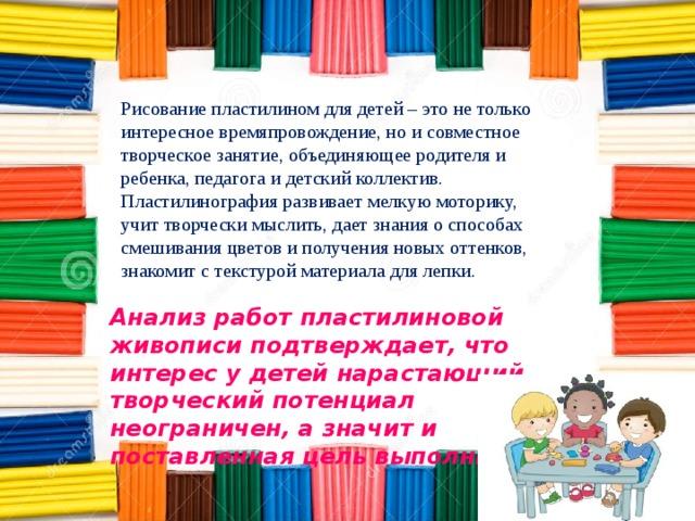 Рисование пластилином для детей – это не только интересное времяпровождение, но и совместное творческое занятие, объединяющее родителя и ребенка, педагога и детский коллектив. Пластилинография развивает мелкую моторику, учит творчески мыслить, дает знания о способах смешивания цветов и получения новых оттенков, знакомит с текстурой материала для лепки. Анализ работ пластилиновой живописи подтверждает, что интерес у детей нарастающий, творческий потенциал неограничен, а значит и поставленная цель выполнима .