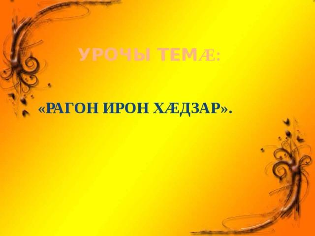 УРОЧЫ ТЕМ Æ: «РАГОН ИРОН ХÆДЗАР».