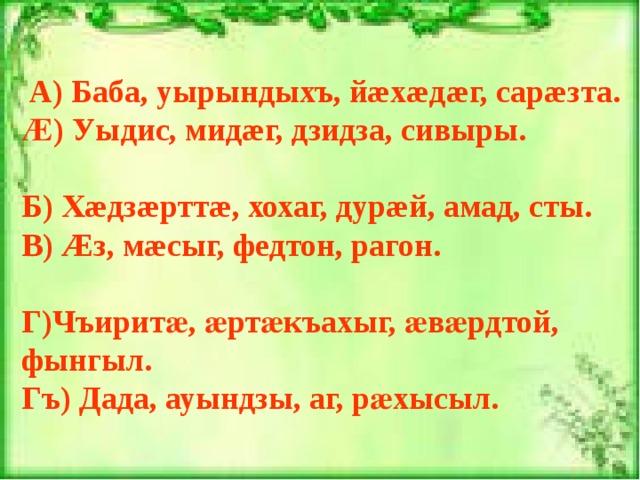А) Баба, уырындыхъ, йæхæдæг, сарæзта. Ӕ) Уыдис, мидæг, дзидза, сивыры.  Б) Хæдзæрттæ, хохаг, дурæй, амад, сты. В) Æз, мæсыг, федтон, рагон.  Г)Чъирит ӕ, ӕртӕкъахыг, ӕвӕрдтой, фынгыл. Гъ) Дада, ауындзы, аг, рӕхысыл.