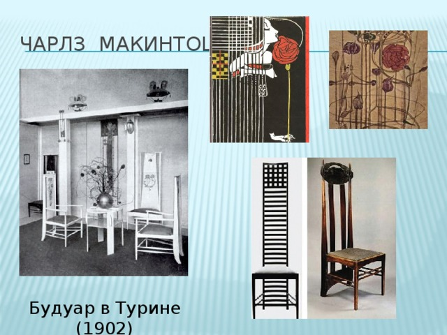 Чарлз Макинтош В своих архитектурных и дизайнерских проектах использовал метод «изнутри наружу»— и дом, и мебель, и внутренняя отделка проектировались как единая гармоничная система. Вещи Макинтоша всегда геометричны и функциональны, имеют стройные пропорции и не обременены излишним декором. Чарльз Ренни Макинтош стал новатором конструктивной линии модерна с характерной для неё прямолинейностью форм и их ясным построением. Его мастерство было основано на типично столярной геометрически прямолинейной конструкции с преобладанием вертикальных линий. Будуар в Турине (1902) 4