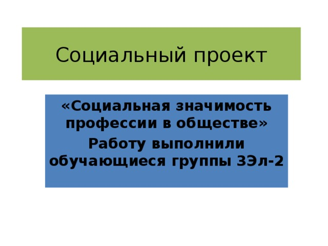 Социальный проект «Социальная значимость профессии в обществе» Работу выполнили обучающиеся группы 3Эл-2