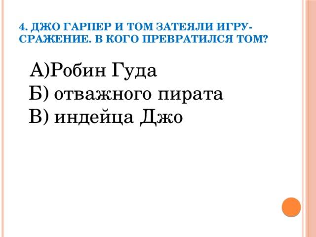 4. Джо Гарпер и Том затеяли игру- сражение. В кого превратился Том?    А)Робин Гуда  Б) отважного пирата  В) индейца Джо