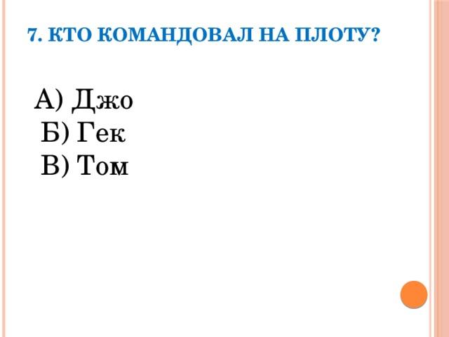 7. Кто командовал на плоту?    А) Джо  Б) Гек  В) Том