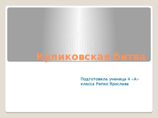Куликовская битва Подготовила ученица 4 «А» класса Репко Ярослава