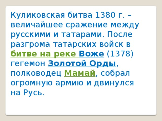 Куликовская битва 1380 г. – величайшее сражение между русскими и татарами. После разгрома татарских войск в битве на реке Воже (1378) гегемон Золотой Орды , полководец Мамай , собрал огромную армию и двинулся на Русь.