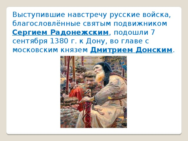 Выступившие навстречу русские войска, благословлённые святым подвижником Сергием Радонежским , подошли 7 сентября 1380 г. к Дону, во главе с московским князем Дмитрием Донским .